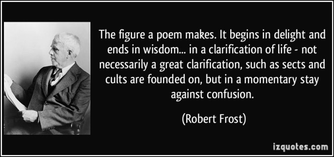 quote-the-figure-a-poem-makes-it-begins-in-delight-and-ends-in-wisdom-in-a-clarification-of-life-robert-frost-66611